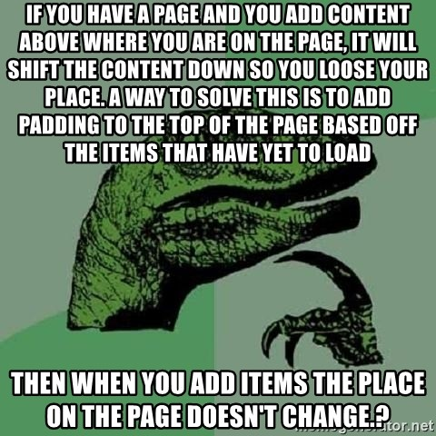 Philosoraptor - if you have a page and you add content above where you are on the page, it will shift the content down so you loose your place. A way to solve this is to add padding to the top of the page based off the items that have yet to load then when you add items the place on the page doesn't change.?