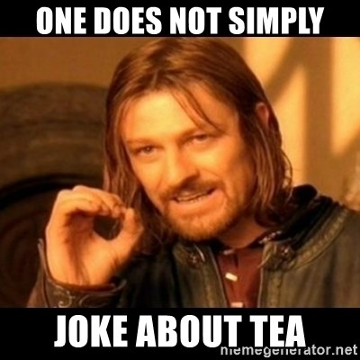 Does not simply walk into mordor Boromir  - One does not simply joke about tea