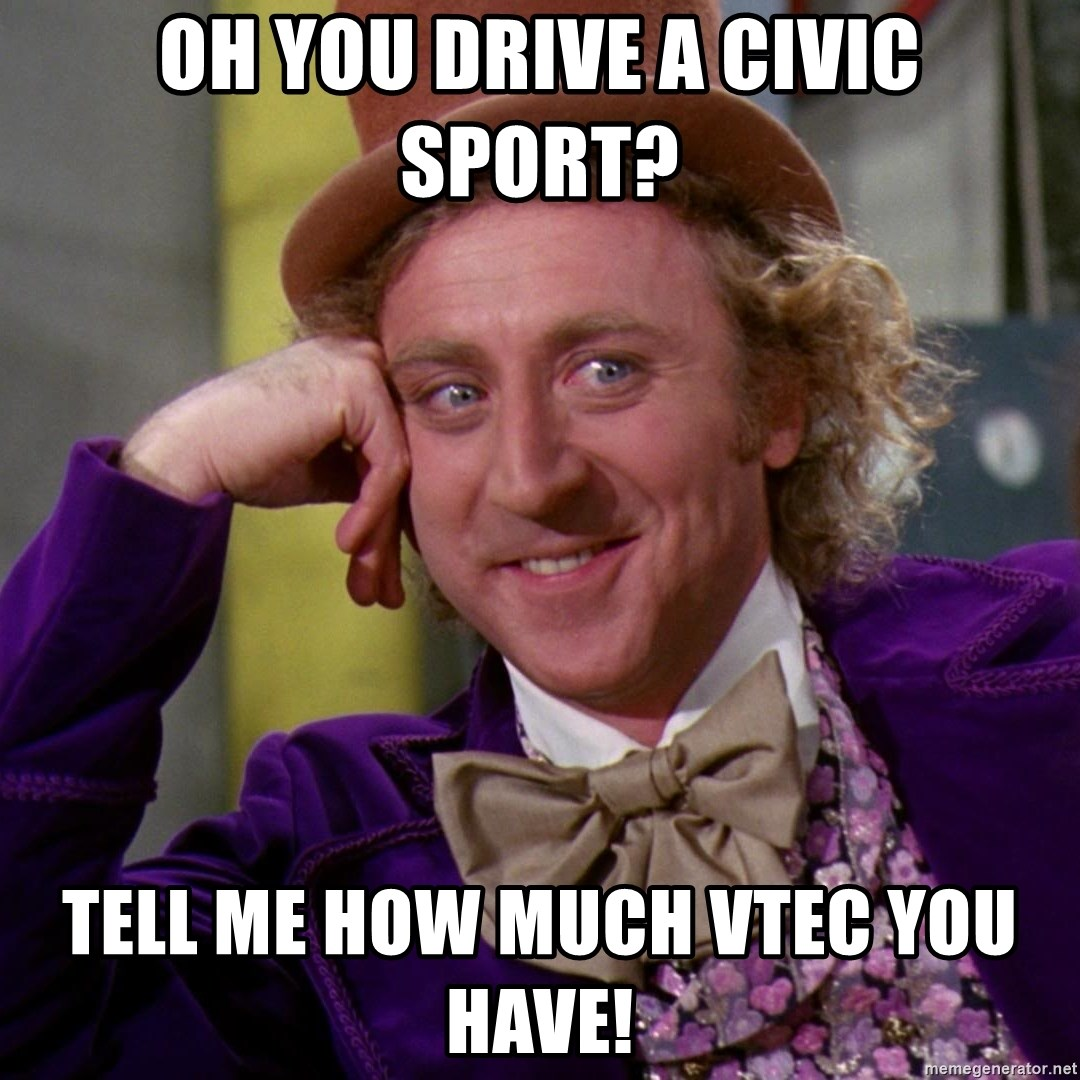 Willy Wonka - Oh YOU DRIVE A CIVIC SPORT? TELL ME HOW MUCH VTEC YOU HAVE!