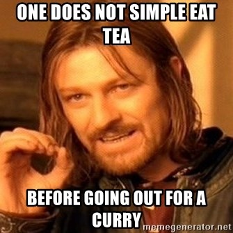 One Does Not Simply - one does not simple eat tea before going out for a curry