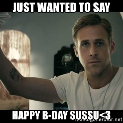 ryan gosling hey girl - JUST wanted to say Happy B-DAY sussu<3