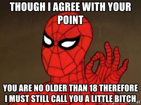 Spiderman Approves - though i agree with your point you are no older than 18 therefore i must still call you a little bitch