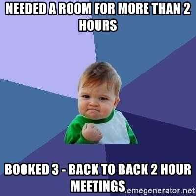 Success Kid - needed a room for more than 2 hours booked 3 - back to back 2 hour meetings