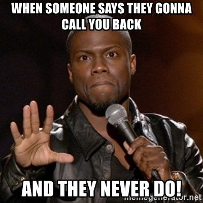 Kevin Hart - When someone says they gonna call you back And they never do!