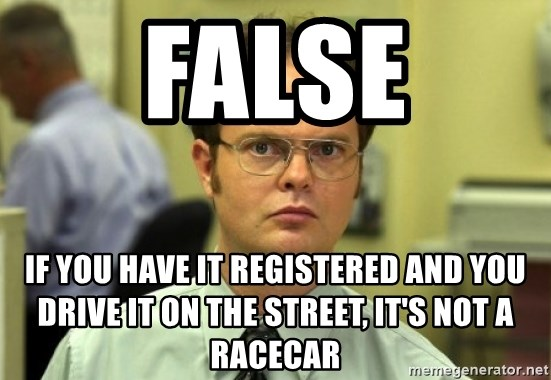 Dwight Meme - FALSE IF YOU HAVE IT REGISTERED AND YOU DRIVE IT ON THE STREET, IT's NOT A RACECAR