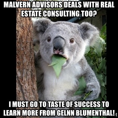Koala can't believe it - Malvern Advisors deals with real estate consulting too? i must go to taste of success to learn more from gelnn blumenthal!