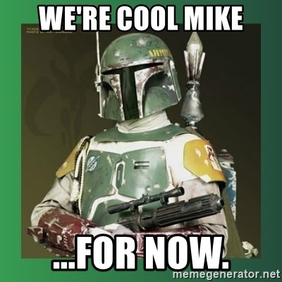 Boba Fett - we're cool mike ...for now.