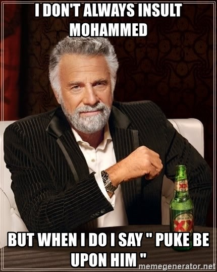 """The Most Interesting Man In The World - I don't always insult mohammed  But when I do I say """" puke be upon him """""""