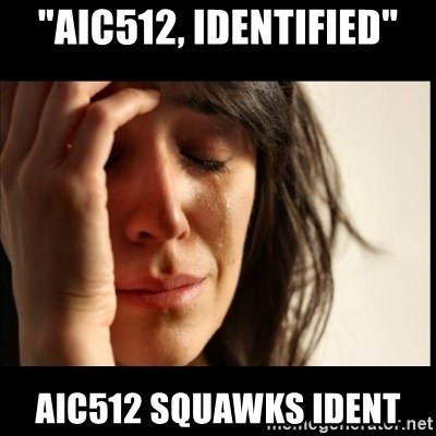 """First World Problems - """"AIC512, Identified"""" AIC512 squawks ident"""