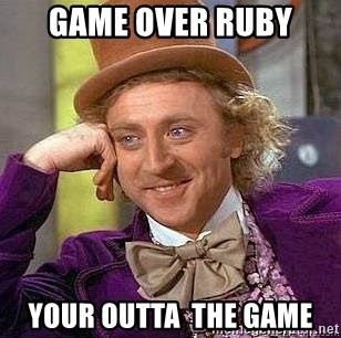 Willy Wonka - Game over ruby your outta  the game