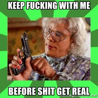 Madea - KEEP FUCKING WITH ME BEFORE SHIT GET REAL
