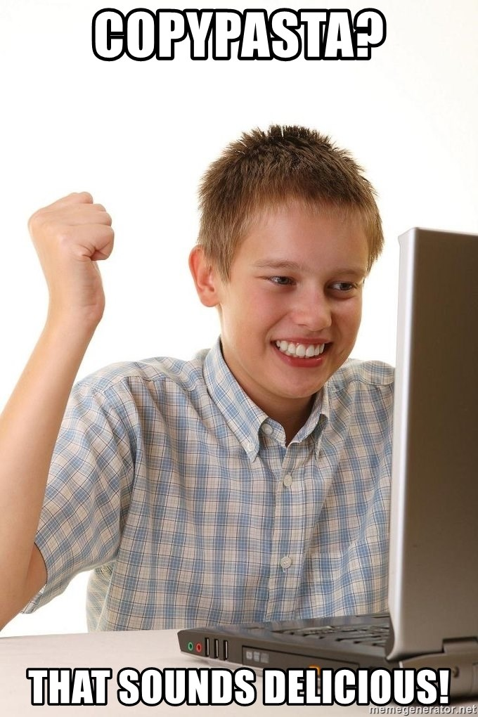First Day on the internet kid - CopyPasta? That sounds delicious!