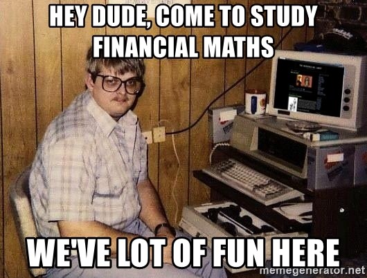 Nerd - Hey dude, come to study financial maths we've lot of fun here
