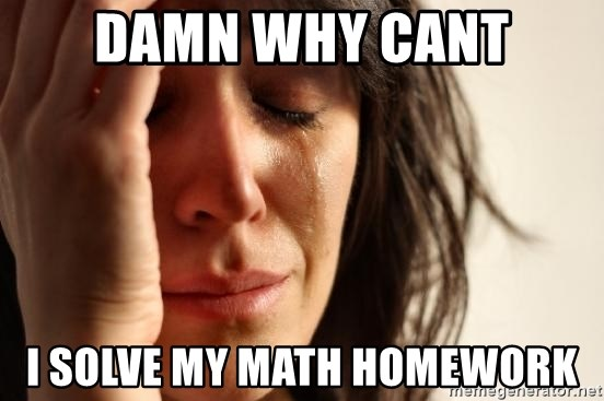 First World Problems - damn why cant i solve my math homework