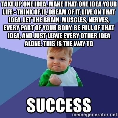 Success Kid - Take up one idea. Make that one idea your life - think of it, dream of it, live on that idea. Let the brain, muscles, nerves, every part of your body, be full of that idea, and just leave every other idea alone. This is the way to  success
