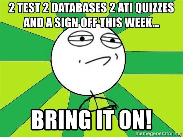 Challenge Accepted 2 - 2 TEST 2 DATABASES 2 ATI QUIZZES AND A SIGN OFF THIS WEEK... BRING IT ON!