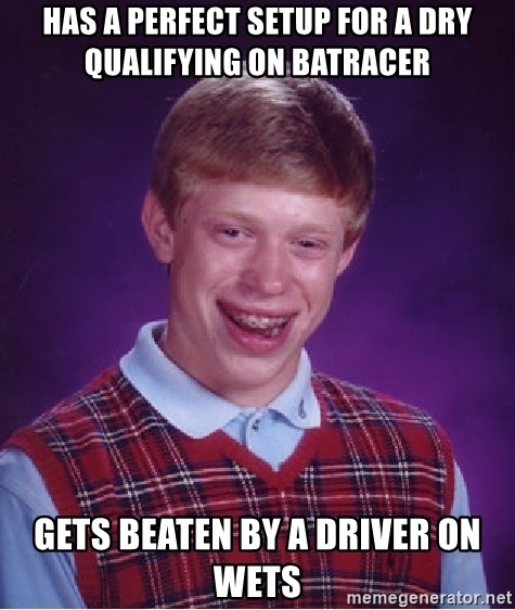 Bad Luck Brian - has a perfect setup for a dry qualifying on batracer gets beaten by a driver on wets