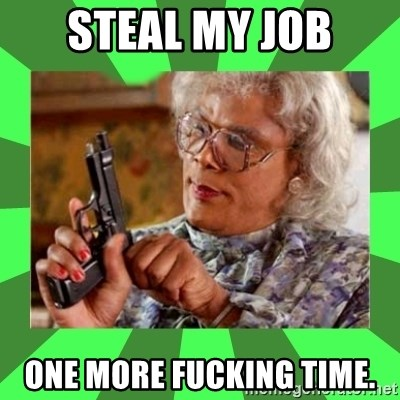 Madea - steal my job one more fucking time.