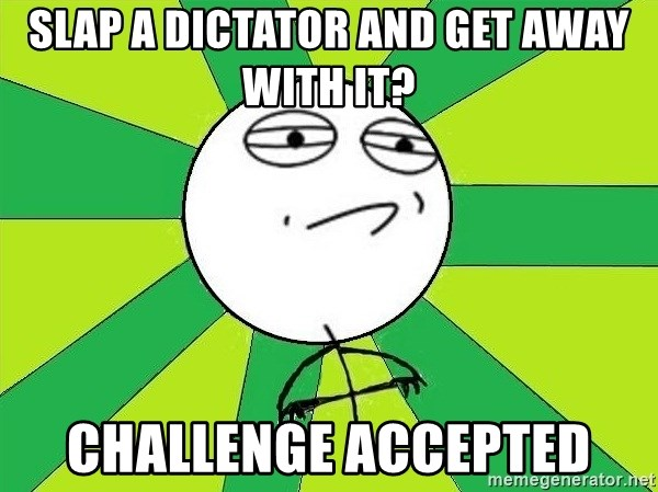 Challenge Accepted 2 - slap a dictator and get away with it? challenge accepted