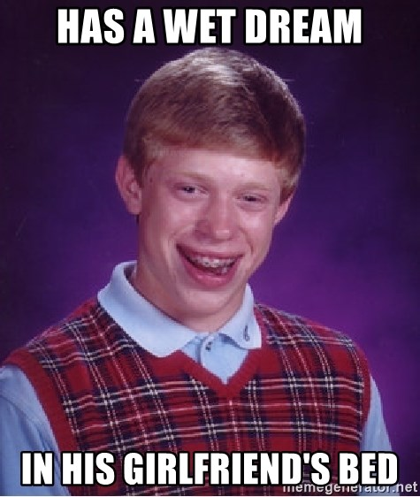 Bad Luck Brian - Has a wet dream in his girlfriend's bed