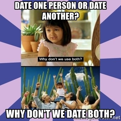 Why don't we use both girl - DATE ONE PERSON or DATE ANOTHER? WHY DON'T WE DATE BOTH?