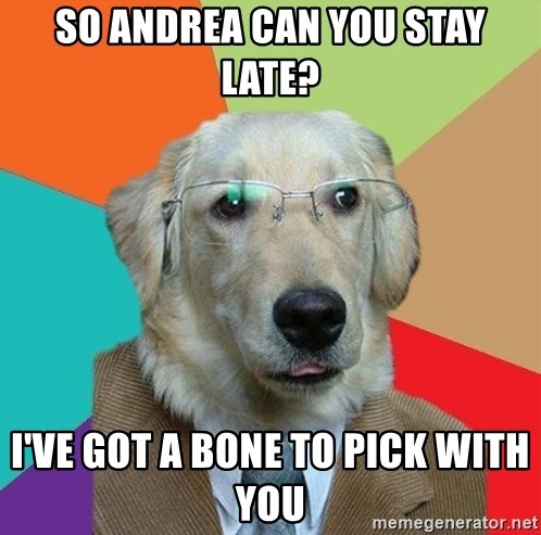 Business Dog - So Andrea Can you stay late? I've got a bone to pick with you