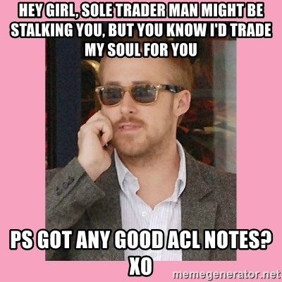 Hey Girl - Hey Girl, SOLE Trader man might be stalking you, but you know i'd trade my soul for you ps got any good acl notes? xo
