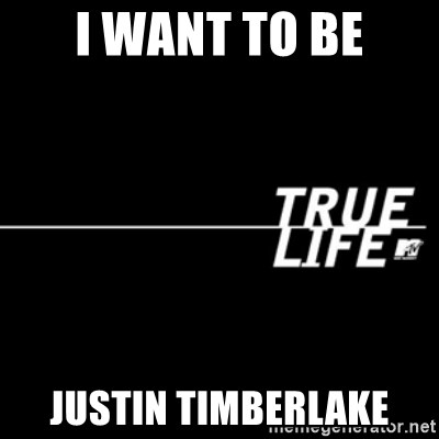 true life - I want to Be Justin Timberlake