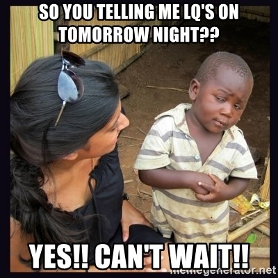 Skeptical third-world kid - SO YOU TELLING ME LQ'S ON TOMORROW NIGHT?? YES!! CAN'T WAIT!!
