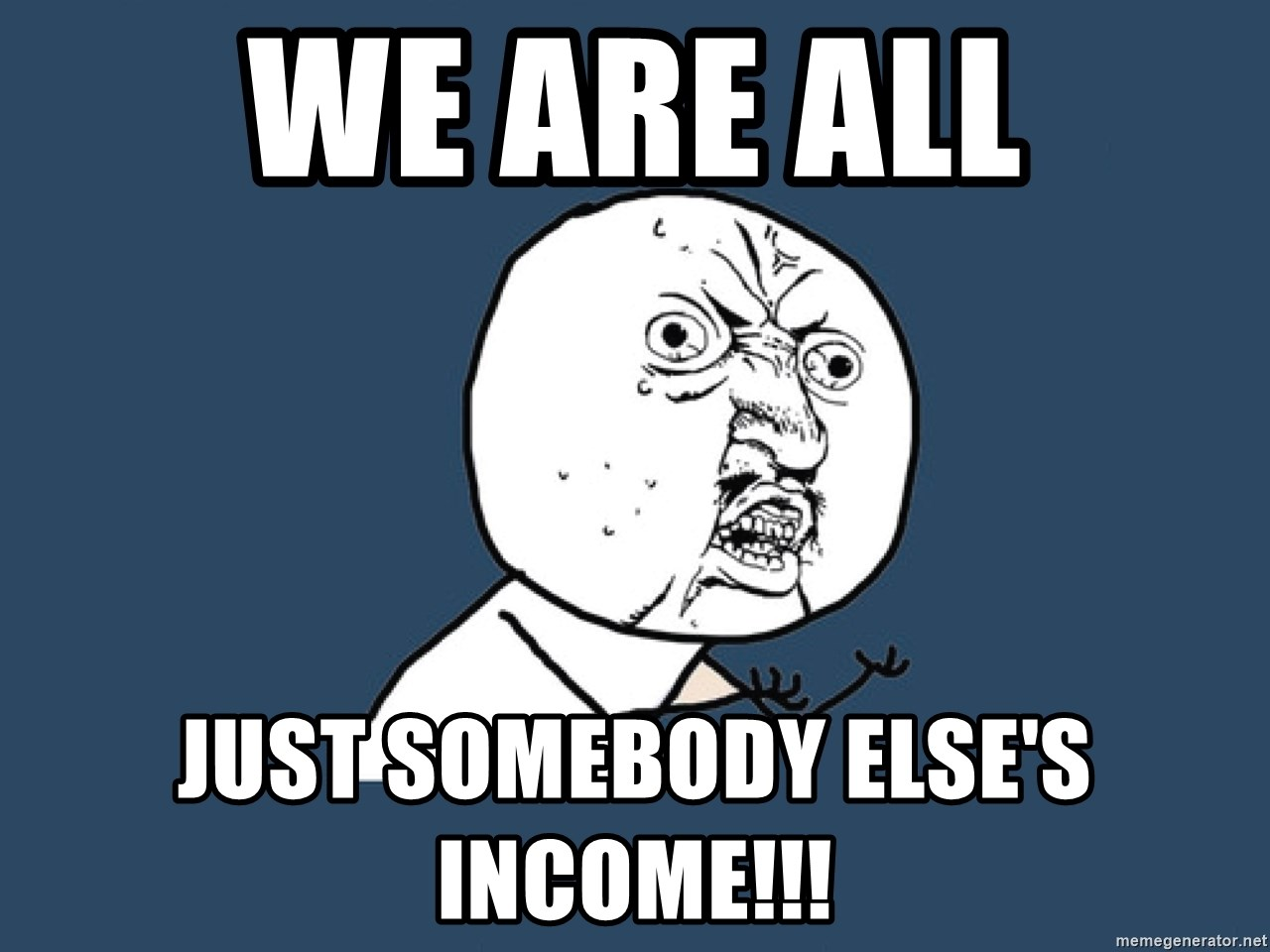 Y U No - We are all just somebody else's income!!!