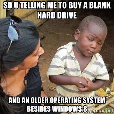 Skeptical 3rd World Kid - so u telling me to buy a blank hard drive  and an older operating system besides windows 8