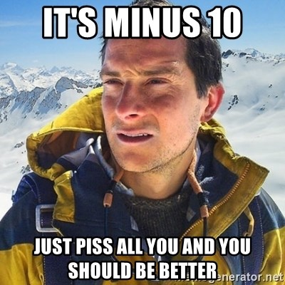 Kai mountain climber - IT'S MINUS 10  JUST PISS ALL YOU AND YOU SHOULD BE BETTER