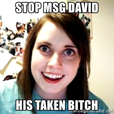 obsessed girlfriend - STOP MSG DAVID  HIS TAKEN BITCH