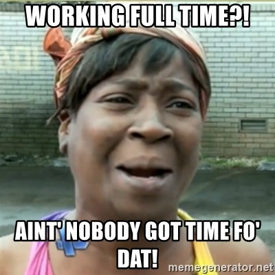 Ain't Nobody got time fo that - Working full time?! Aint' nobody got time fo' dat!