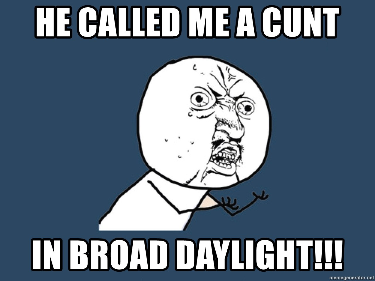 Y U No - He called me a cunt in broad daylight!!!