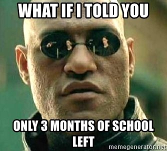 What if I told you / Matrix Morpheus - WHAT IF I TOLD YOU ONLY 3 MONTHS OF SCHOOL LEFT