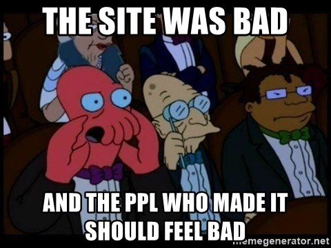 Zoidberg - The site was bad ANd the ppl Who made it should feel bad