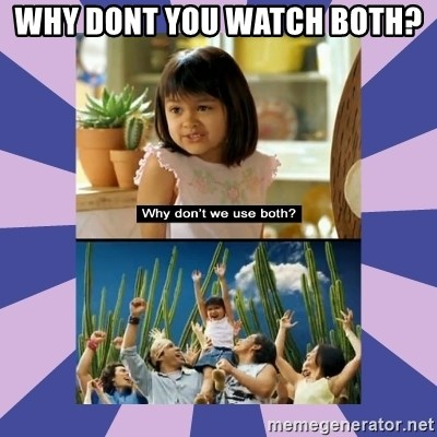 Why don't we use both girl - Why dont you watch both?