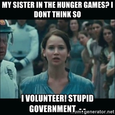 I volunteer as tribute Katniss - my sister in the hunger games? i dont think so i volunteer! stupid government  -.-