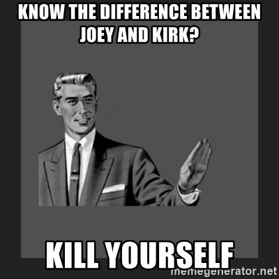 kill yourself guy blank - know the difference between joey and kirk? kill yourself
