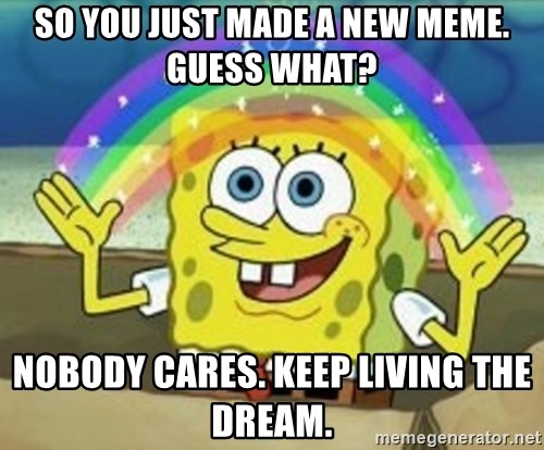 Spongebob - So you just made a new meme. Guess what? Nobody cares. Keep living the dream.