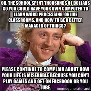 Willy Wonka - Oh, the school spent thousands of dollars so you could have your own computer to learn word processing, online classrooms, and how to be a better manager of things? Please continue to complain about how your life is miserable because you can't play games and get on facebook or you tube.