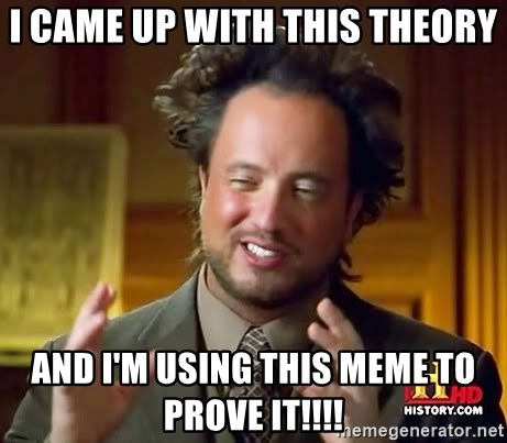 Ancient Aliens - I came up with this theory and i'm using this meme to prove it!!!!