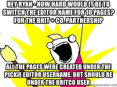 X ALL THE THINGS - Hey Ryan - How hard would it be to switch the editor name for 10 pages? For the Brit + Co. partnership all the pages were created under the Pickie editor username, but should be under the britco user