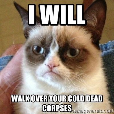 Grumpy Cat  - I Will Walk Over Your Cold Dead Corpses
