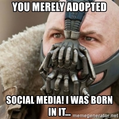Bane - you merely adopted social media! i was born in it...