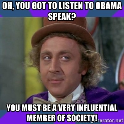 Sarcastic Wonka - Oh, you got to listen to Obama speak? You must be a very influential member of society!