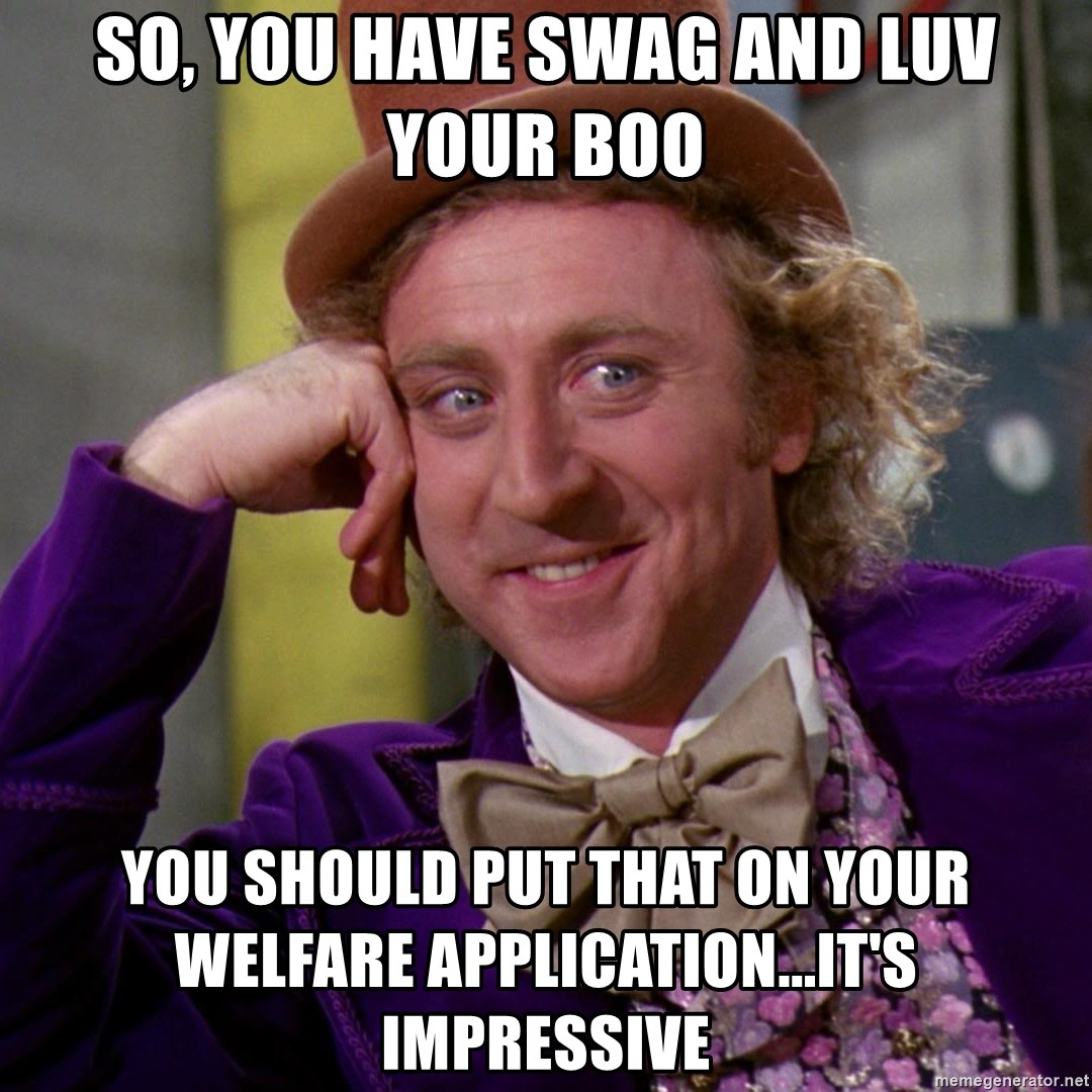Willy Wonka - sO, YOU HAVE SWAG AND LUV YOUR BOO yOU SHOULD PUT THAT ON YOUR WELFARE APPLICATION...IT'S IMPRESSIVE