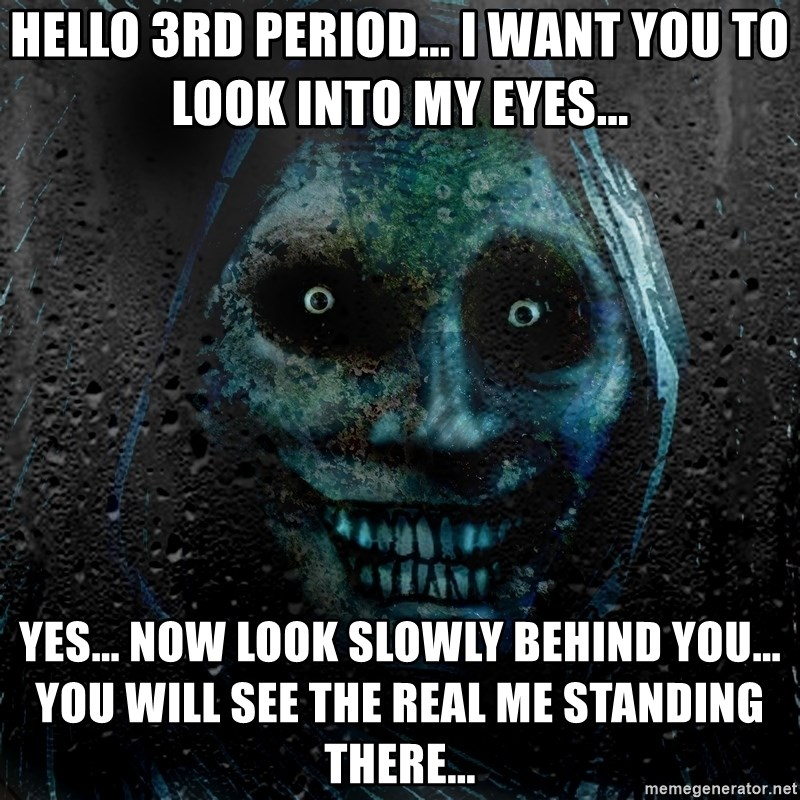 Real Scary Guy - Hello 3rd period... i want you to look into my eyes...  yes... now look slowly behind you... you will see the real me standing there...