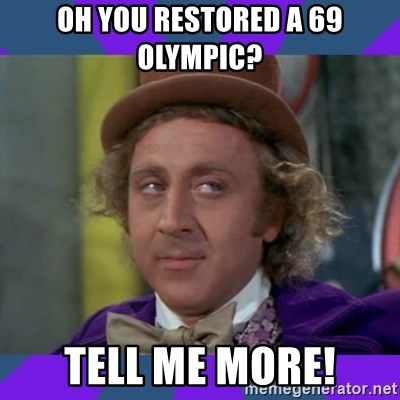 Sarcastic Wonka - Oh you restored a 69 Olympic?  Tell me more!
